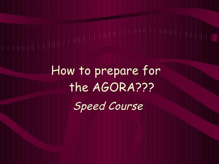 <ul><li>How to prepare for  the AGORA??? </li></ul><ul><li>Speed Course </li></ul>