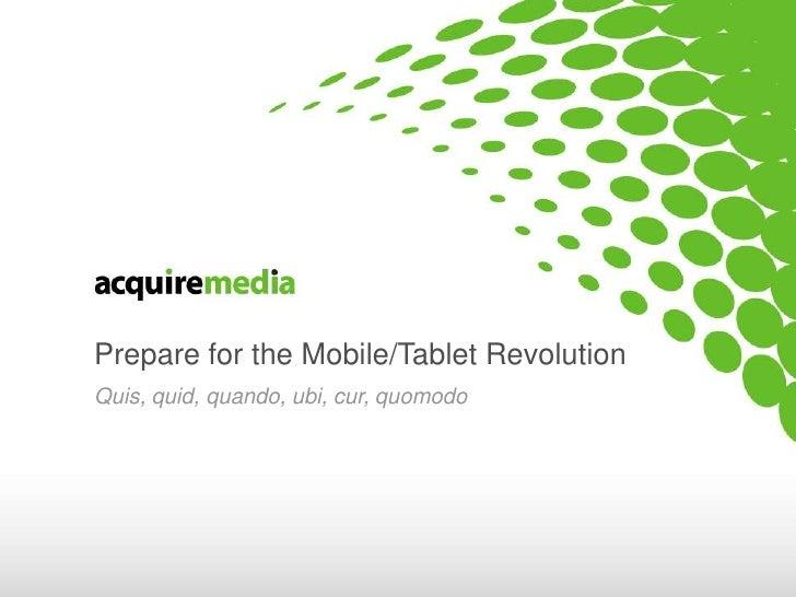 Prepare for the Mobile/Tablet Revolution<br />Quis, quid, quando, ubi, cur, quomodo<br />