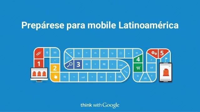 1 2 3 4 5 Prepárese para mobile Latinoamérica think with