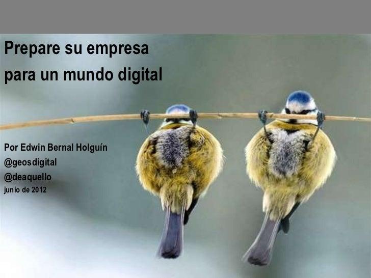 Prepare su empresapara un mundo digitalPor Edwin Bernal Holguín@geosdigital@deaquellojunio de 2012