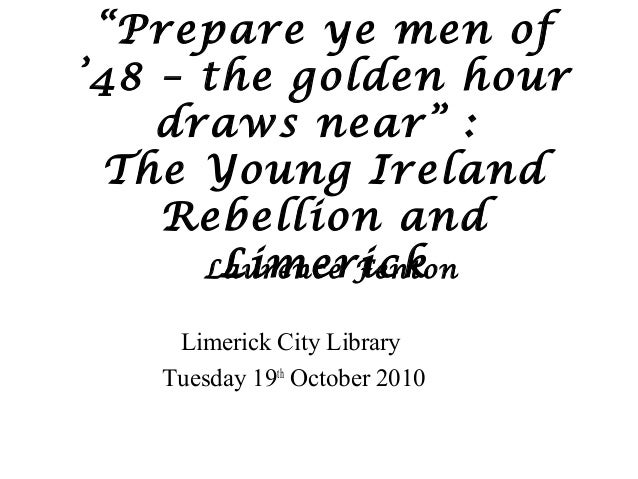 """Prepare ye men of '48 – the golden hour draws near"" : The Young Ireland Rebellion and LimerickLaurence Fenton Limerick Ci..."