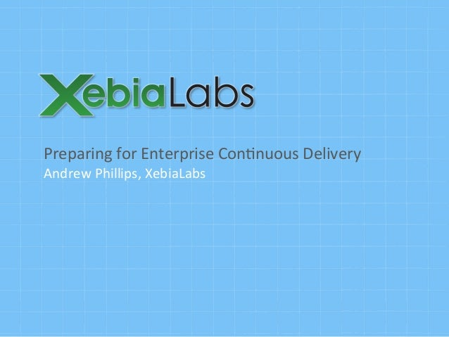Preparing  for  Enterprise  Con0nuous  Delivery   Andrew  Phillips,  XebiaLabs
