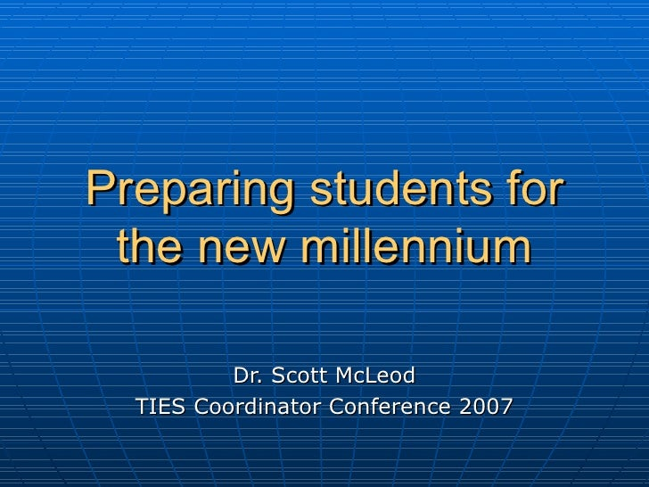 Preparing students for the new millennium Dr. Scott McLeod TIES Coordinator Conference 2007