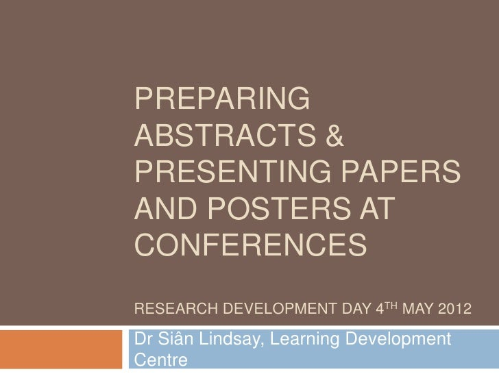 PREPARINGABSTRACTS &PRESENTING PAPERSAND POSTERS ATCONFERENCESRESEARCH DEVELOPMENT DAY 4TH MAY 2012Dr Siân Lindsay, Learni...