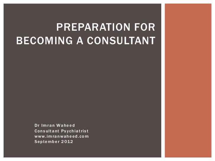 PREPARATION FORBECOMING A CONSULTANT  D r I m ra n Wa h e e d  Co n sult a nt P s yc h ia t rist  w w w. i m ranwa heed. c...