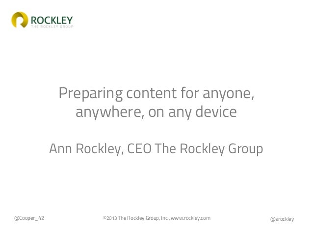 Preparing content for anyone, anywhere, on any device Ann Rockley, CEO The Rockley Group  @Cooper_42  ©2013 The Rockley Gr...