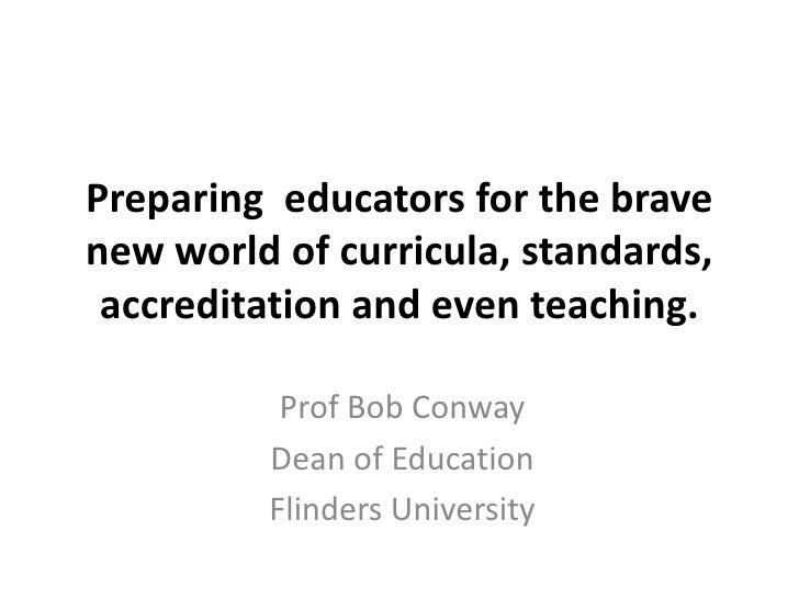 Preparing educators for the bravenew world of curricula, standards, accreditation and even teaching.          Prof Bob Con...