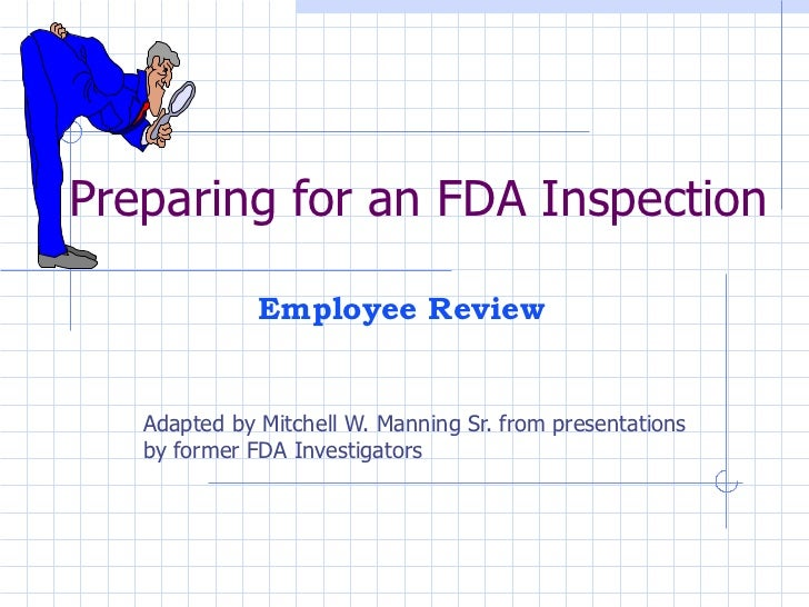 Preparing for an FDA Inspection Adapted by Mitchell W. Manning Sr. from presentations by former FDA Investigators Employee...