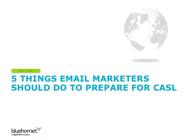 5 THINGS EMAIL MARKETERS SHOULD DO TO PREPARE FOR CASL MAY 7, 2014