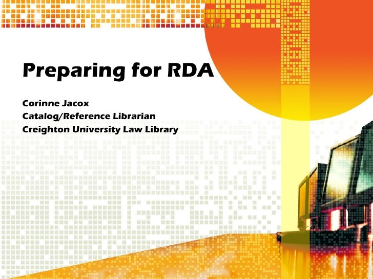 Preparing for RDA Corinne Jacox Catalog/Reference Librarian Creighton University Law Library