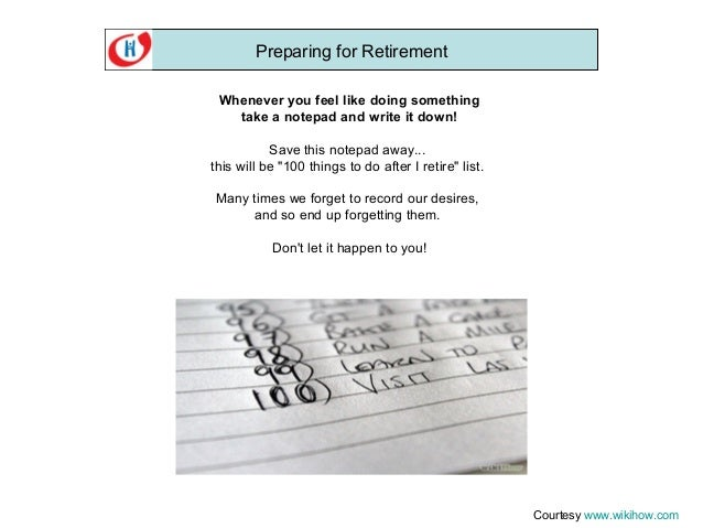 Preparing for Retirement Whenever you feel like doing something take a notepad and write it down! Save this notepad away.....