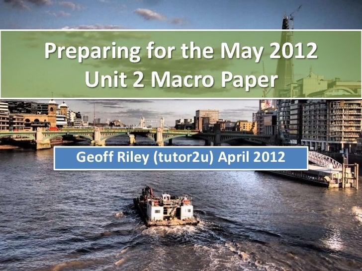 Preparing for the May 2012    Unit 2 Macro Paper   Geoff Riley (tutor2u) April 2012