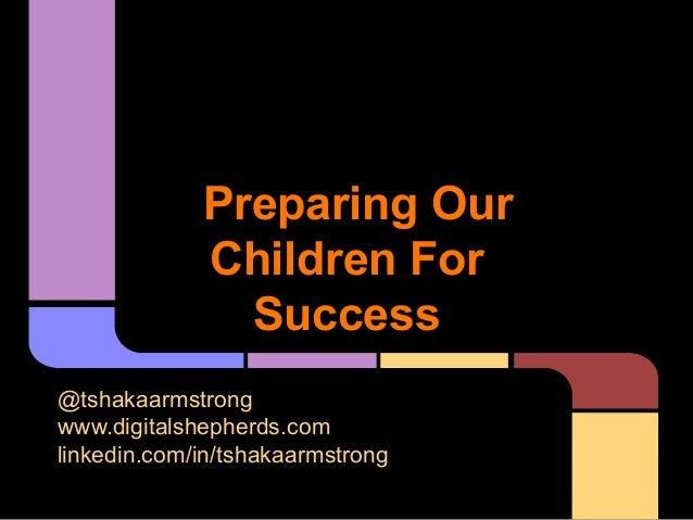 Preparing OurChildren ForSuccess@tshakaarmstrongwww.digitalshepherds.comlinkedin.com/in/tshakaarmstrong