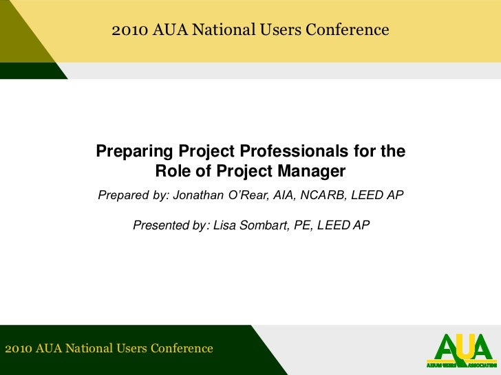 2010 AUA National Users Conference<br />Preparing Project Professionals for the Role of Project Manager<br />Prepared by: ...