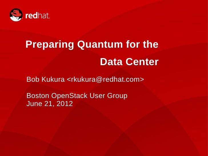 Preparing Quantum for the                   Data CenterBob Kukura <rkukura@redhat.com>Boston OpenStack User GroupJune 21, ...