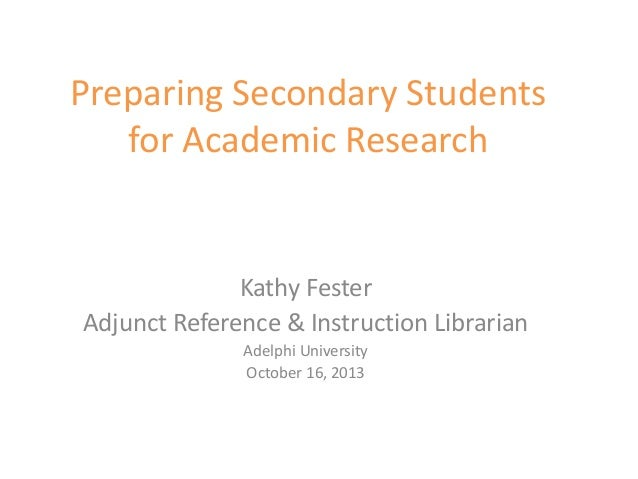 Preparing Secondary Students for Academic Research Kathy Fester Adjunct Reference & Instruction Librarian Adelphi Universi...