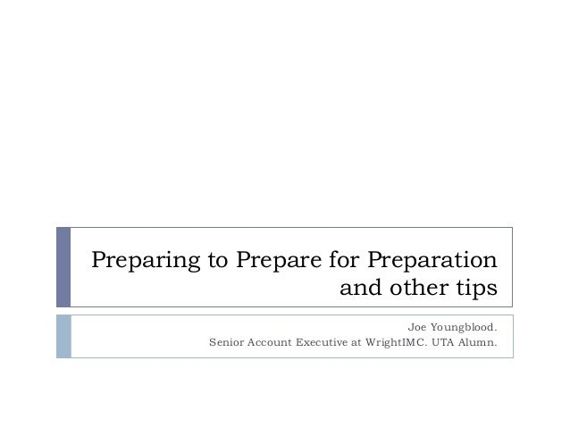 Preparing to Prepare for Preparationand other tipsJoe Youngblood.Senior Account Executive at WrightIMC. UTA Alumn.