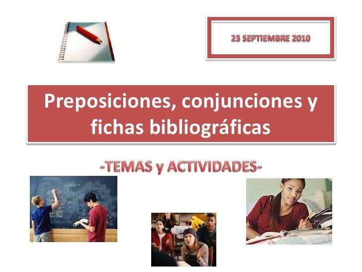 Preposiciones, conjunciones y fichas bibliográficas <br />-TEMAS y ACTIVIDADES-<br />23 SEPTIEMBRE 2010<br />