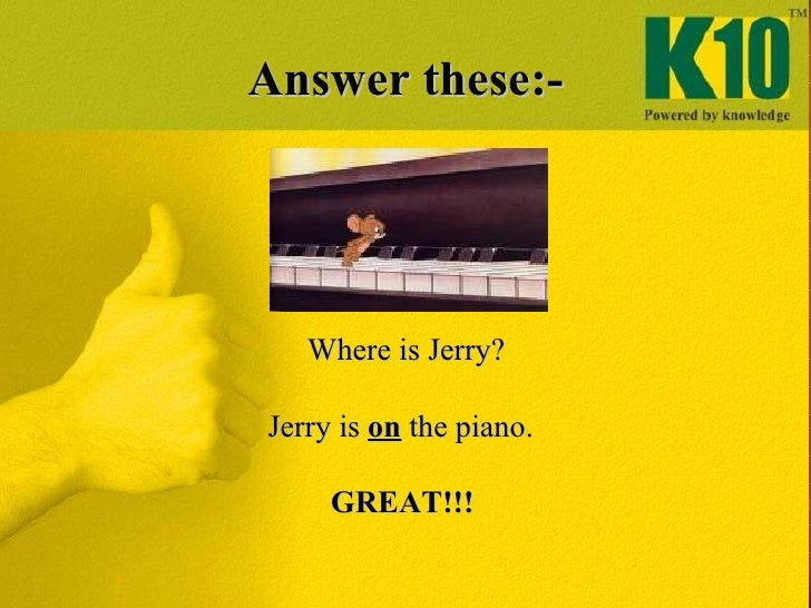Answer these:- <ul><li>Where is Jerry? </li></ul><ul><li>Jerry is  on  the piano. </li></ul><ul><li>GREAT!!! </li></ul>