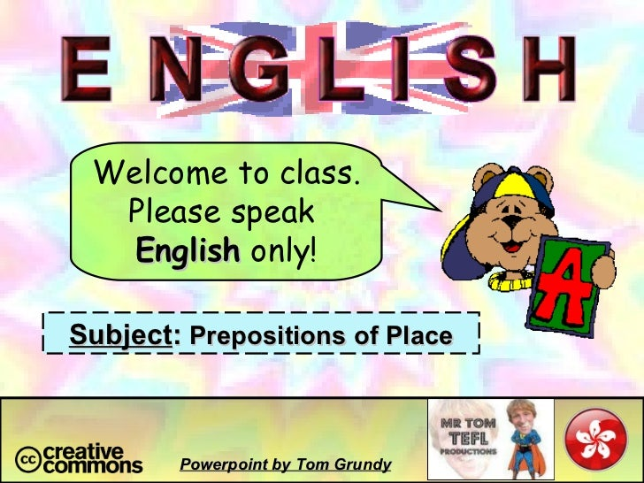 Welcome to class. Please speak  English  only! Subject :  Prepositions of Place Powerpoint by Tom Grundy
