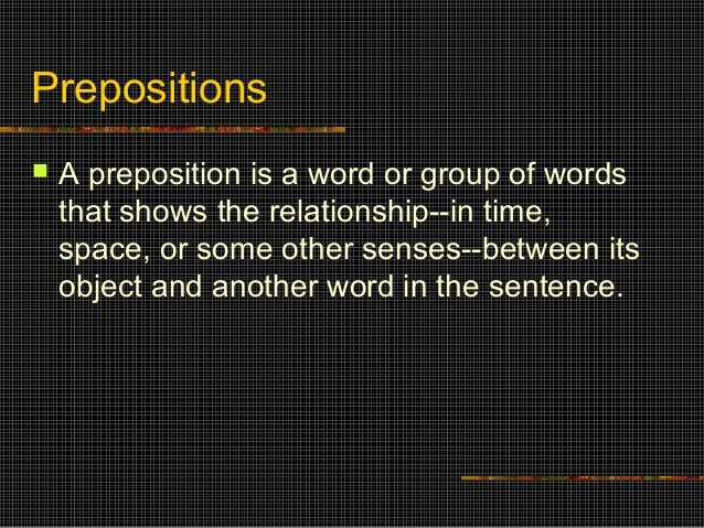 Prepositions   A preposition is a word or group of words that shows the relationship--in time, space, or some other sense...