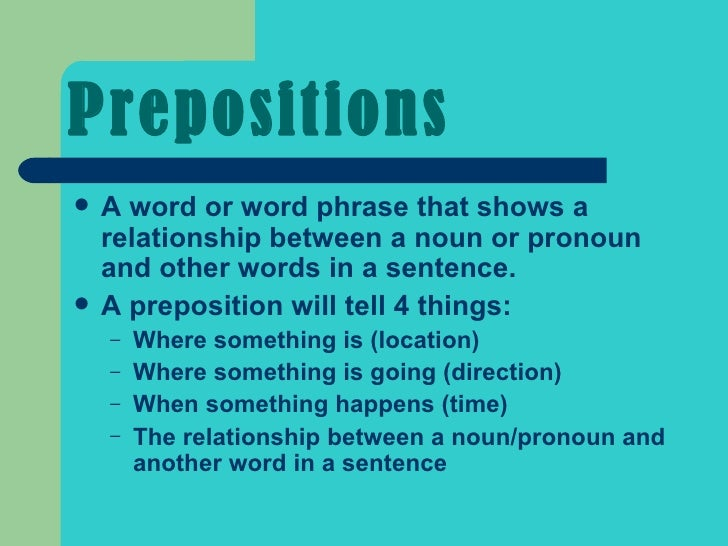 Prepositions <ul><li>A word or word phrase that shows a relationship between a noun or pronoun and other words in a senten...
