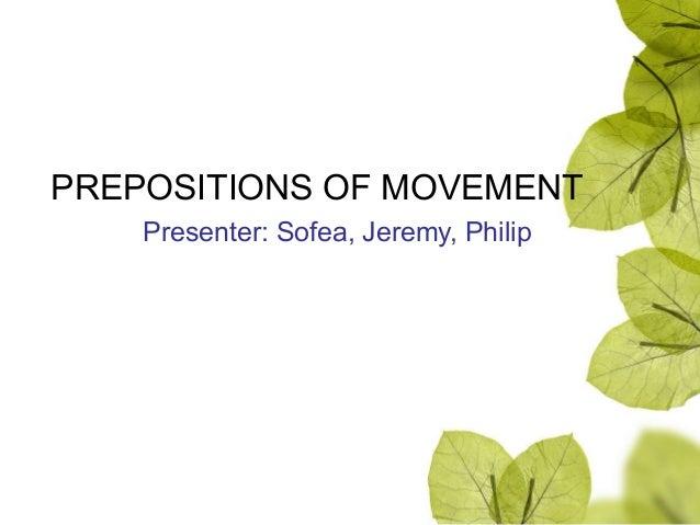PREPOSITIONS OF MOVEMENT Presenter: Sofea, Jeremy, Philip