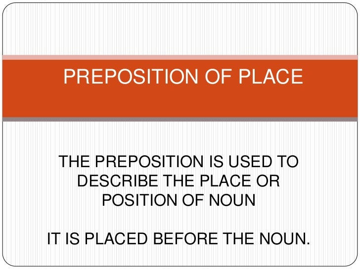 PREPOSITION OF PLACE THE PREPOSITION IS USED TO   DESCRIBE THE PLACE OR      POSITION OF NOUNIT IS PLACED BEFORE THE NOUN.