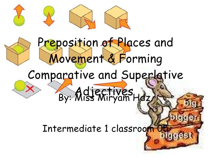 Preposition of Places and Movement   & Forming Comparative and Superlative Adjectives   By: Miss Miryam Hdz. Intermediate ...