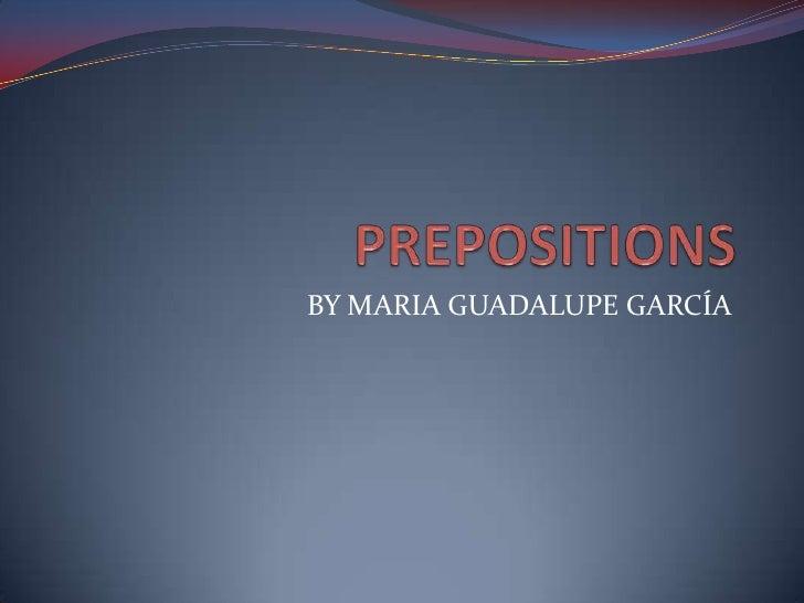 PREPOSITIONS<br />BY MARIA GUADALUPE GARCÍA<br />