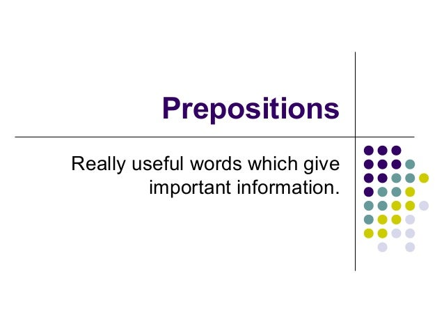 PrepositionsReally useful words which give         important information.
