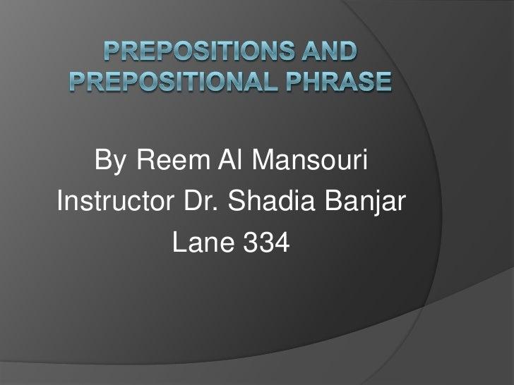 Prepositions and Prepositional phrase<br />By Reem Al Mansouri<br />Instructor Dr. Shadia Banjar<br />Lane 334 <br />