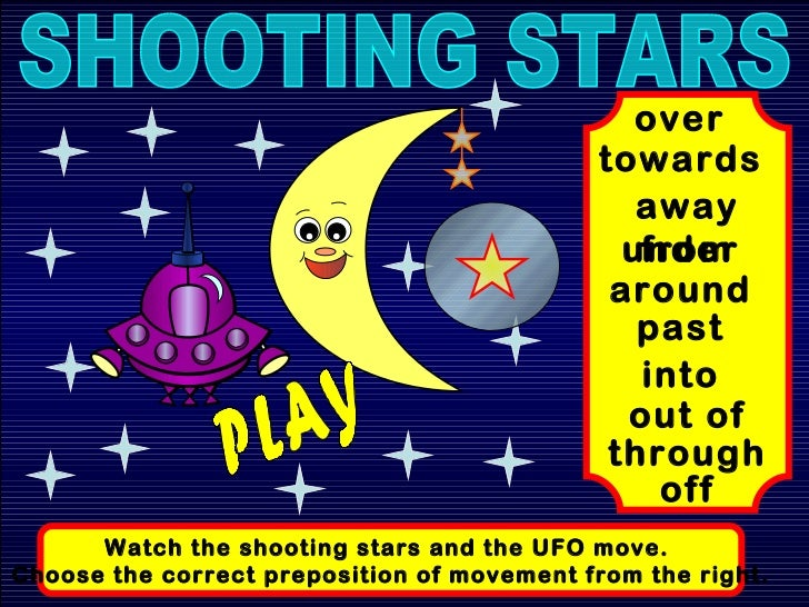 SHOOTING STARS Watch the shooting stars and the UFO move.  Choose the correct preposition of movement from the right. towa...