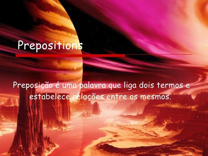 Prepositions Preposição é uma palavra que liga dois termos e estabelece relações entre os mesmos.