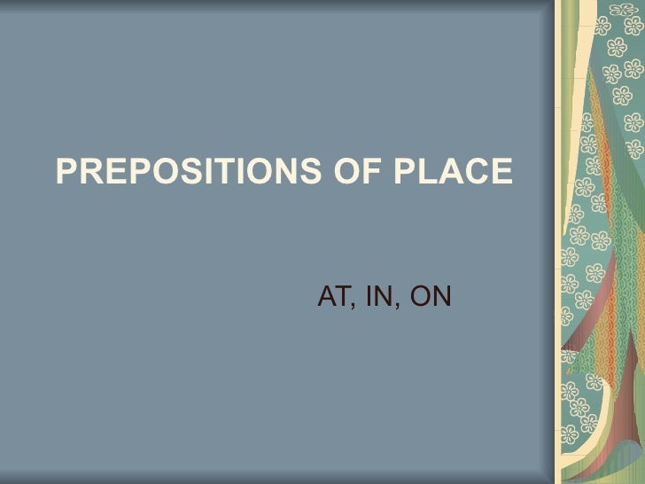 PREPOSITIONS OF PLACE   AT, IN, ON