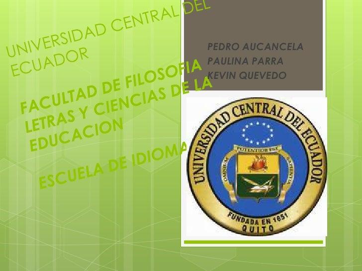 PEDRO AUCANCELA<br />PAULINA PARRA<br />KEVIN QUEVEDO<br />UNIVERSIDAD CENTRAL DEL ECUADORFACULTAD DE FILOSOFIA LETRAS Y C...
