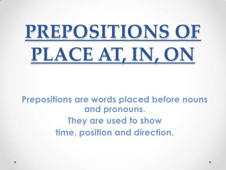 PREPOSITIONS OF PLACE AT, IN, ONPrepositions are words placed before nouns               and pronouns.           They are ...
