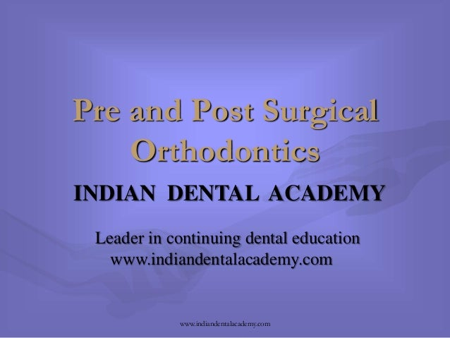 Pre and Post Surgical Orthodontics INDIAN DENTAL ACADEMY Leader in continuing dental education www.indiandentalacademy.com...