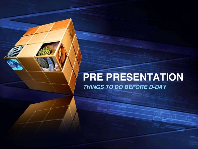PRE PRESENTATION THINGS TO DO BEFORE D-DAY