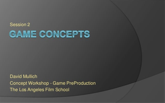 Session 2 David Mullich Concept Workshop - Game PreProduction The Los Angeles Film School