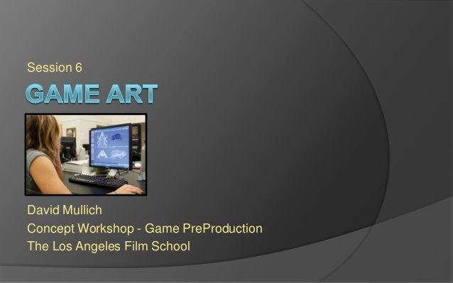 Session 6 David Mullich Concept Workshop - Game PreProduction The Los Angeles Film School