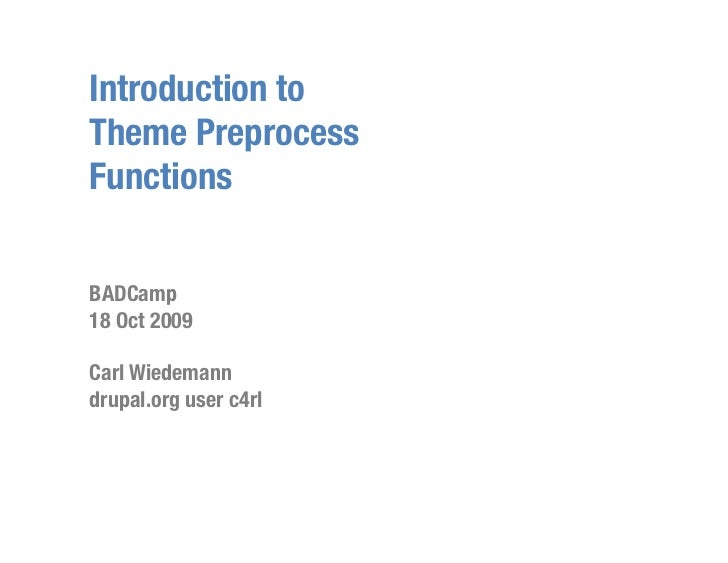 Introduction to Theme Preprocess Functions   BADCamp 18 Oct 2009  Carl Wiedemann drupal.org user c4rl