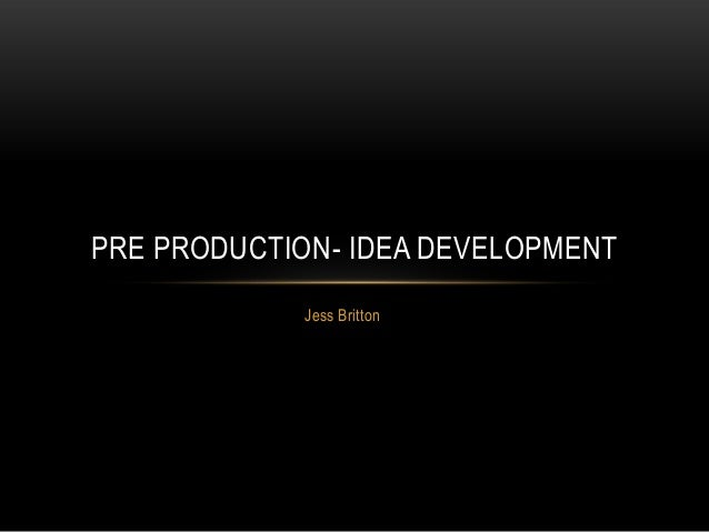 Jess BrittonPRE PRODUCTION- IDEA DEVELOPMENT