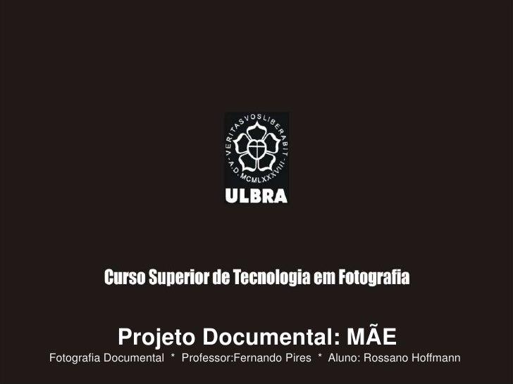 Projeto Documental: MÃE<br />Fotografia Documental  *  Professor:Fernando Pires  *  Aluno: Rossano Hoffmann<br />
