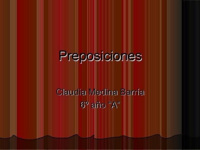 """PreposicionesPreposiciones Claudia Medina BarríaClaudia Medina Barría 6º año """"A""""6º año """"A"""""""