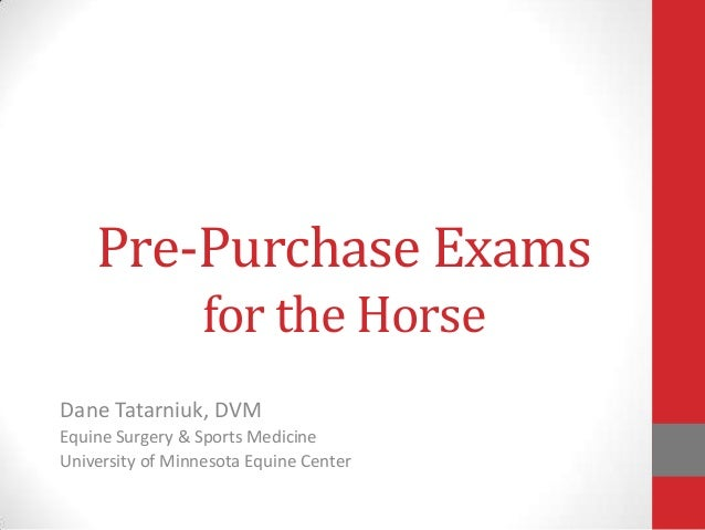 Pre-Purchase Exams for the Horse Dane Tatarniuk, DVM Equine Surgery & Sports Medicine University of Minnesota Equine Cente...
