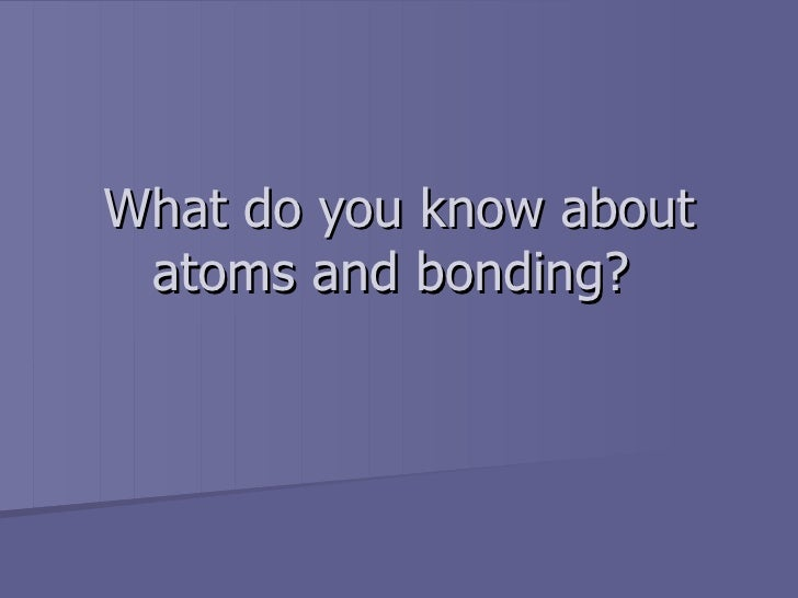 What do you know about atoms and bonding?