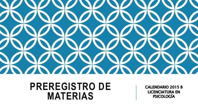 PREREGISTRO DE MATERIAS CALENDARIO 2015 B LICENCIATURA EN PSICOLOGÍA
