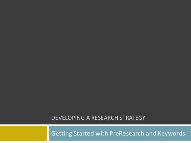 DEVELOPING A RESEARCH STRATEGYGetting Started with PreResearch and Keywords