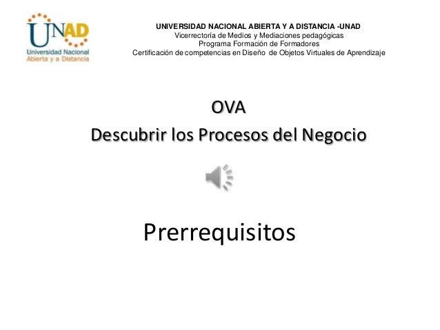 Prerrequisitos OVA Descubrir los Procesos del Negocio UNIVERSIDAD NACIONAL ABIERTA Y A DISTANCIA -UNAD Vicerrectoría de Me...
